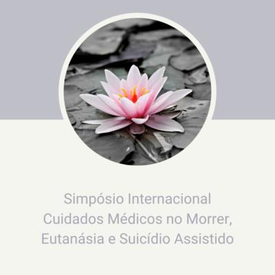 Simpósio Internacional Cuidados Médicos no Morrer Eutanásia e Suicídio Assistido.